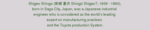 Shigeo Shingo (新郷 重夫 Shingō Shigeo?, 1909 - 1990),  born in Saga City, Japan, was a Japanese industrial  engineer who is considered as the world's leading  expert on manufacturing practices  and the Toyota production System.